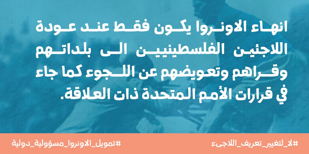 انهاء الانوروا يكون فقط عند عودة اللاجئين الفلسطينيين الى بلداتهم و قراهم و تعويضهم عن اللجوء كما جاء في قرارات الامم المتحدة ذات العلاقة